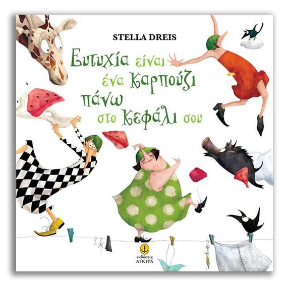 Η Ευτυχία Είναι Σαν Ένα Καρπούζι Πάνω στο Κεφάλι σου   Dreis Stella   Eκδόσεις Άγκυρα